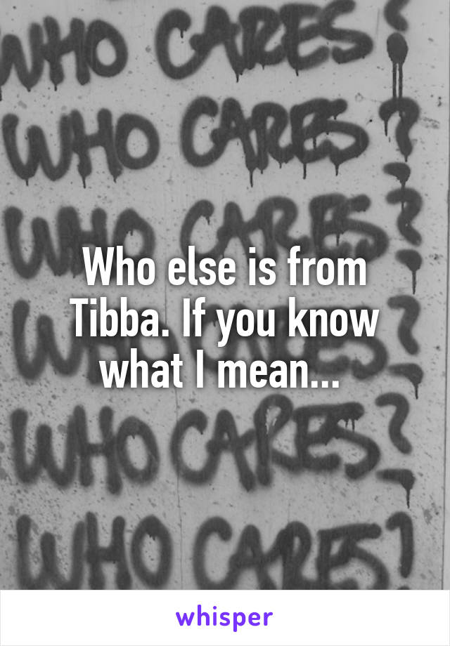 Who else is from Tibba. If you know what I mean...