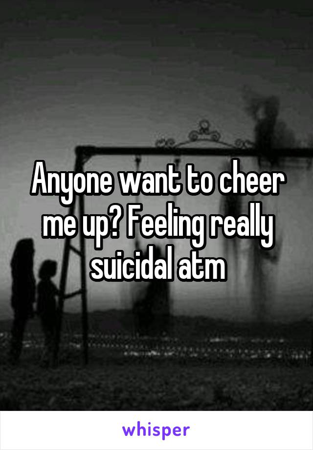 Anyone want to cheer me up? Feeling really suicidal atm