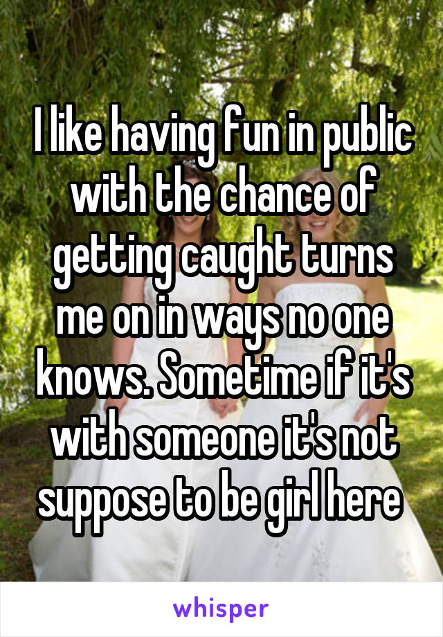 I like having fun in public with the chance of getting caught turns me on in ways no one knows. Sometime if it's with someone it's not suppose to be girl here