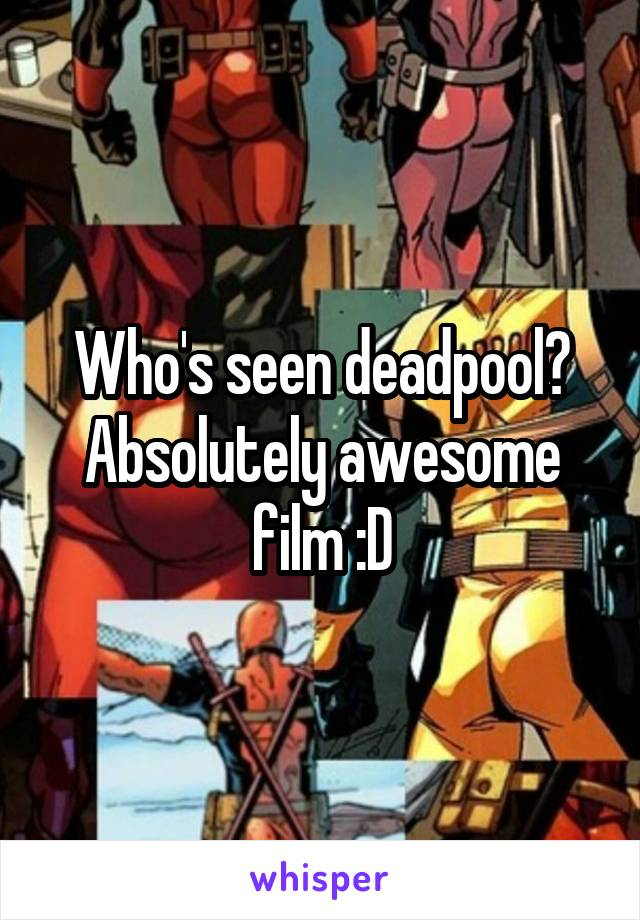 Who's seen deadpool? Absolutely awesome film :D