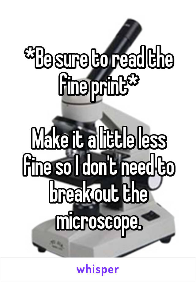 *Be sure to read the fine print*  Make it a little less fine so I don't need to break out the microscope.