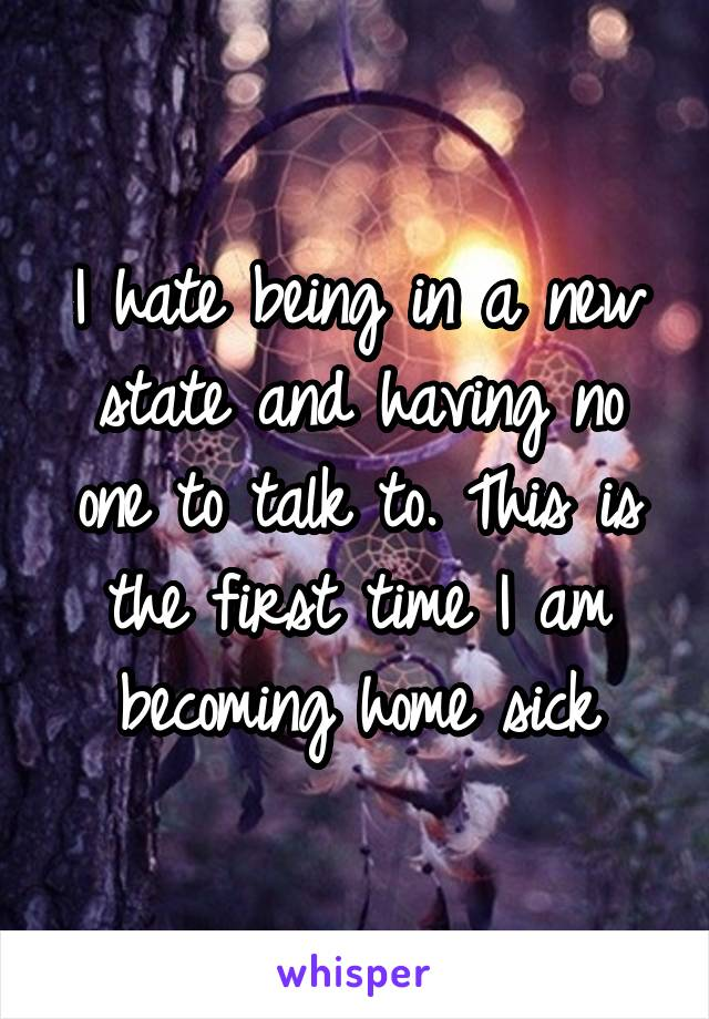 I hate being in a new state and having no one to talk to. This is the first time I am becoming home sick