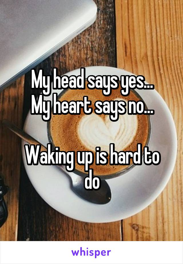 My head says yes... My heart says no...  Waking up is hard to do