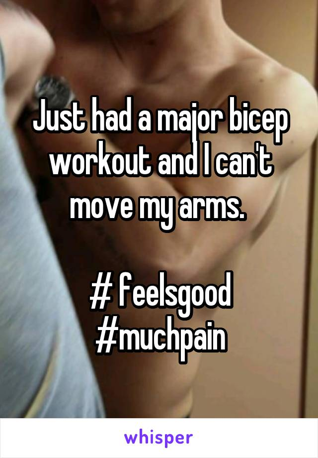 Just had a major bicep workout and I can't move my arms.   # feelsgood #muchpain