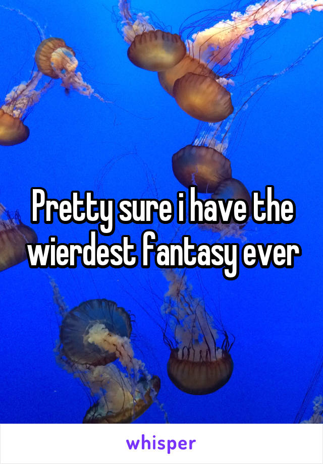 Pretty sure i have the wierdest fantasy ever