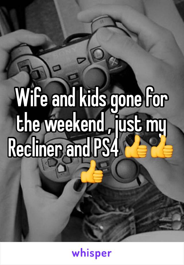 Wife and kids gone for the weekend , just my Recliner and PS4 👍👍👍