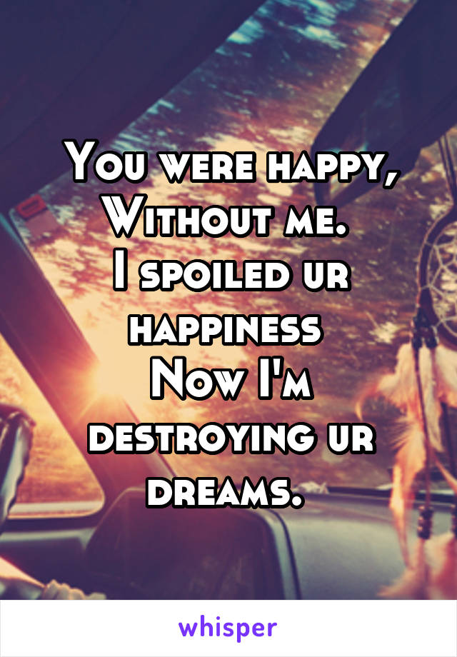 You were happy, Without me.  I spoiled ur happiness  Now I'm destroying ur dreams.