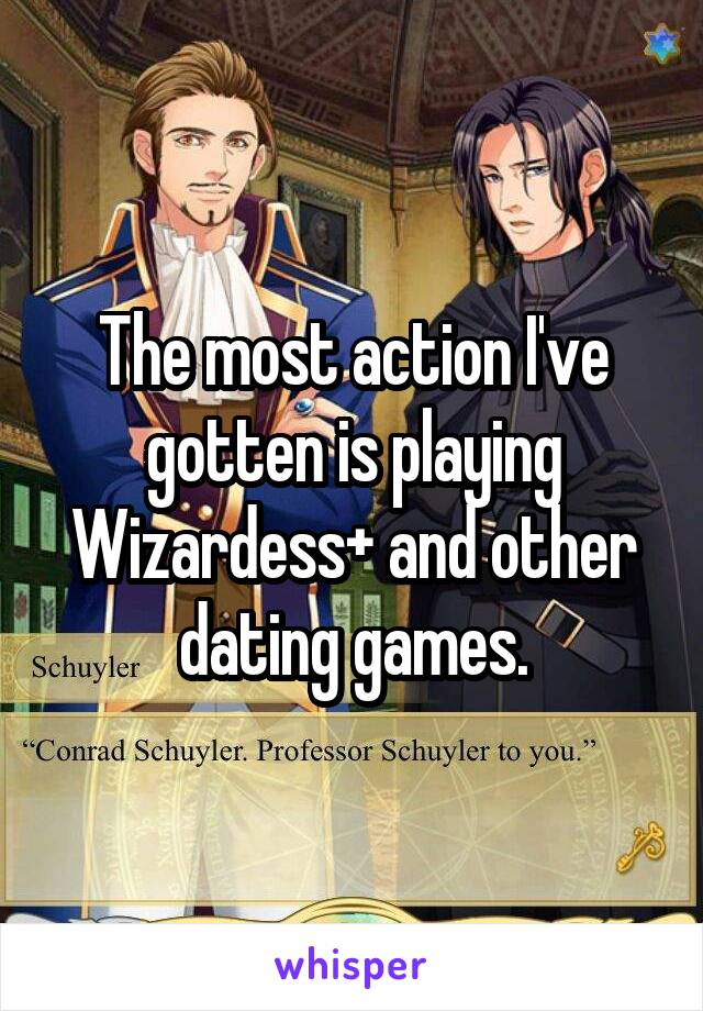 The most action I've gotten is playing Wizardess+ and other dating games.