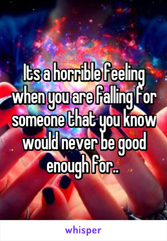 Its a horrible feeling when you are falling for someone that you know would never be good enough for..