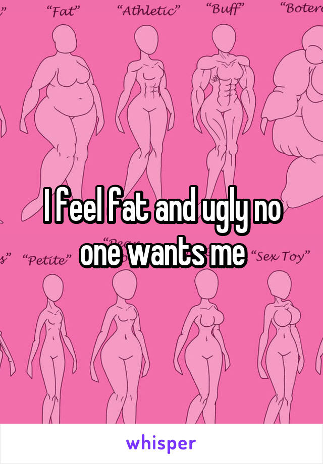 I feel fat and ugly no one wants me