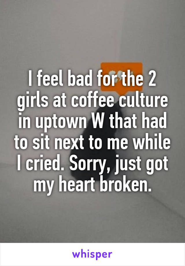 I feel bad for the 2 girls at coffee culture in uptown W that had to sit next to me while I cried. Sorry, just got my heart broken.