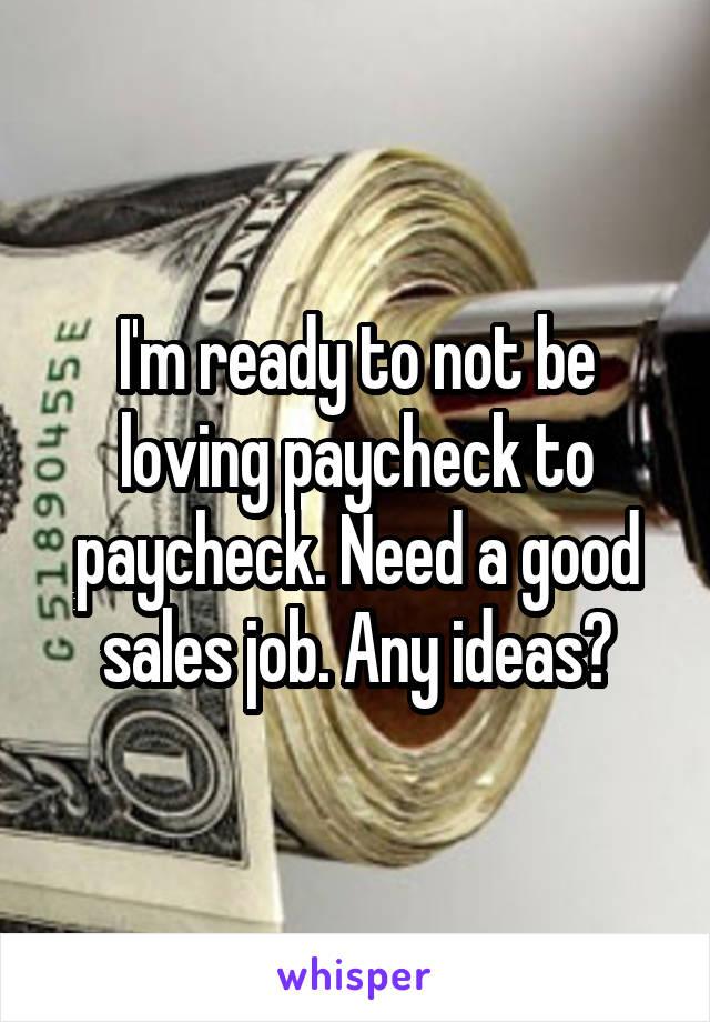 I'm ready to not be loving paycheck to paycheck. Need a good sales job. Any ideas?