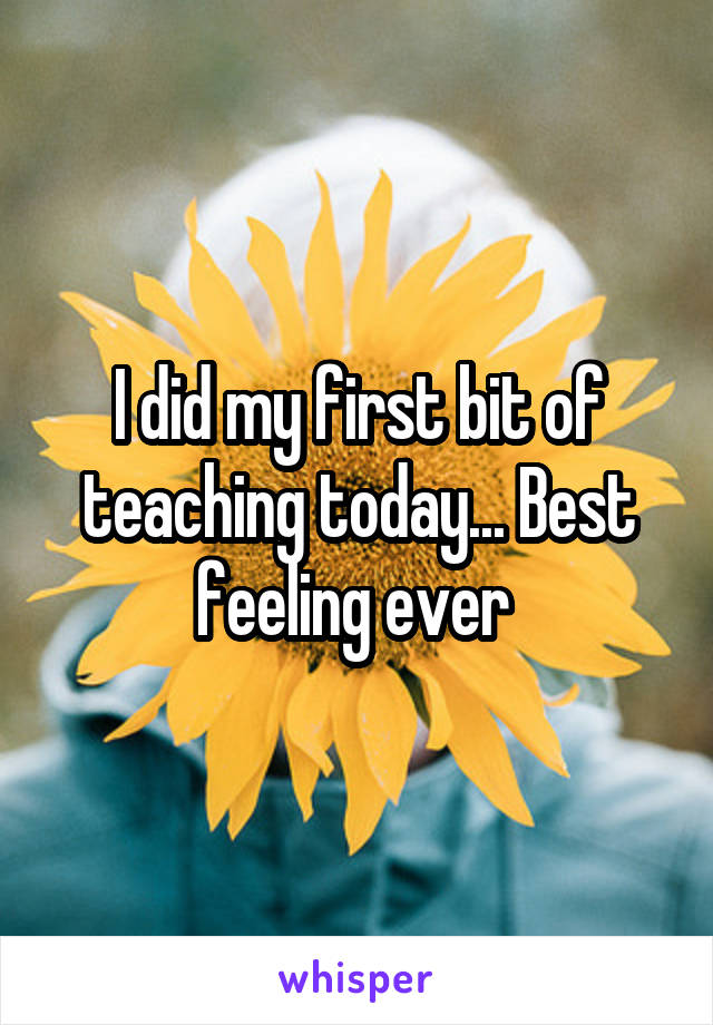 I did my first bit of teaching today... Best feeling ever