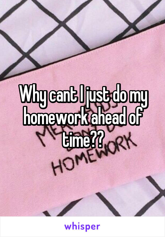 Why cant I just do my homework ahead of time??