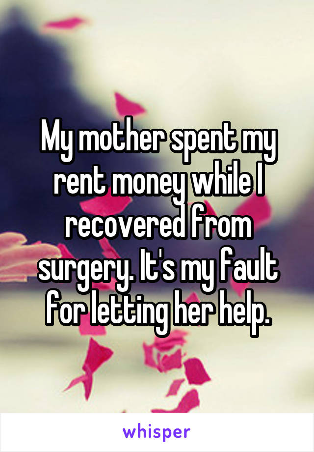 My mother spent my rent money while I recovered from surgery. It's my fault for letting her help.