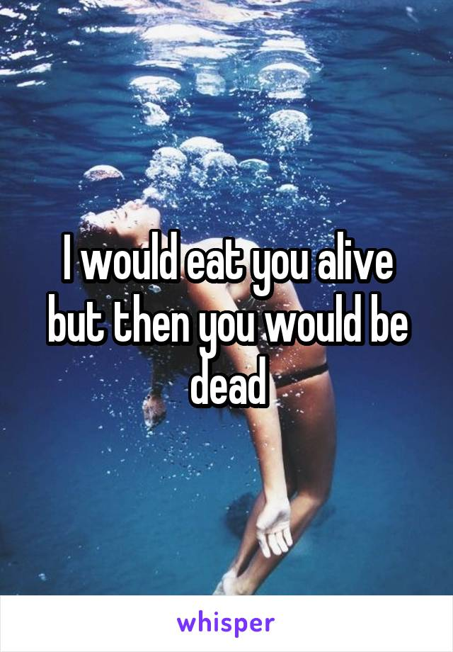 I would eat you alive but then you would be dead