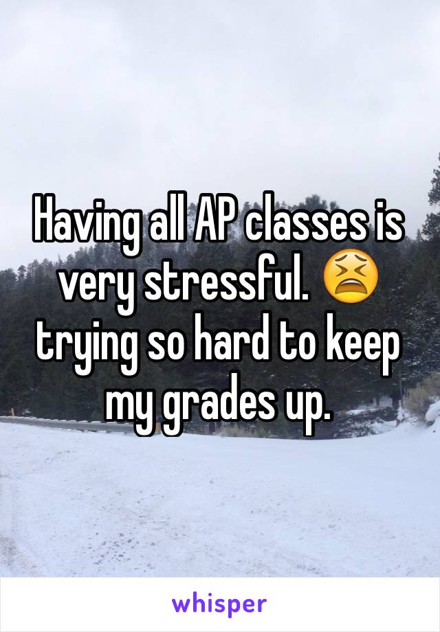 Having all AP classes is very stressful. 😫 trying so hard to keep my grades up.