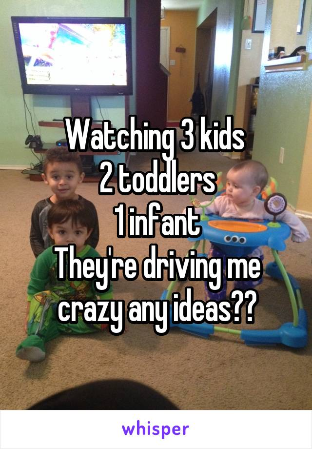 Watching 3 kids  2 toddlers 1 infant They're driving me crazy any ideas??