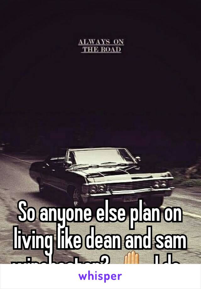 So anyone else plan on living like dean and sam winchester?  ✋ I do.