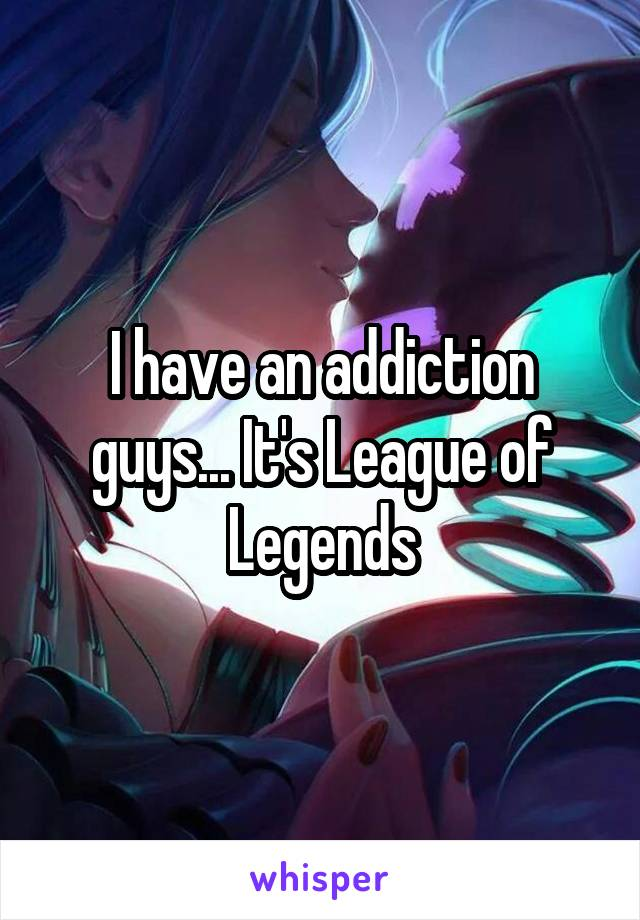 I have an addiction guys... It's League of Legends