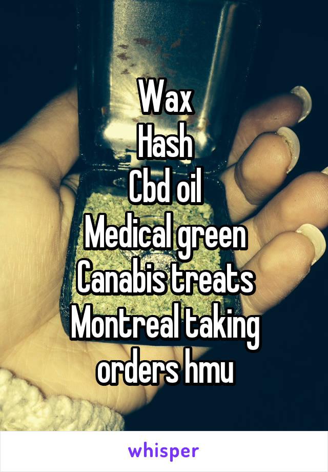 Wax Hash Cbd oil Medical green Canabis treats Montreal taking orders hmu