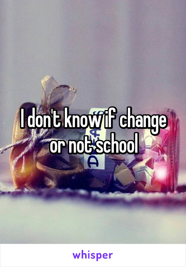 I don't know if change or not school