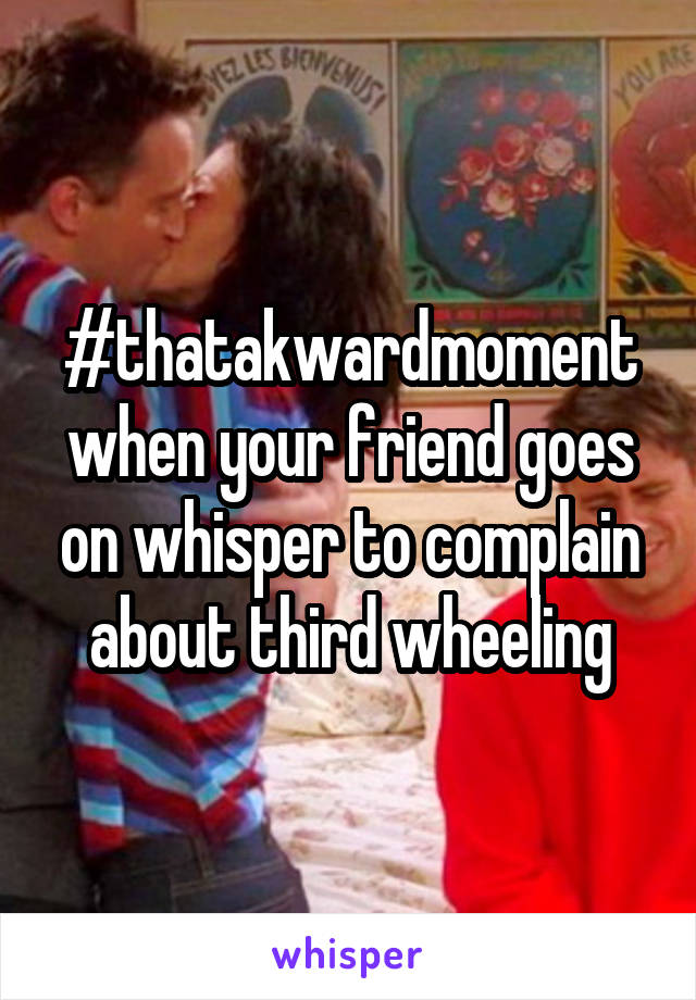 #thatakwardmoment when your friend goes on whisper to complain about third wheeling