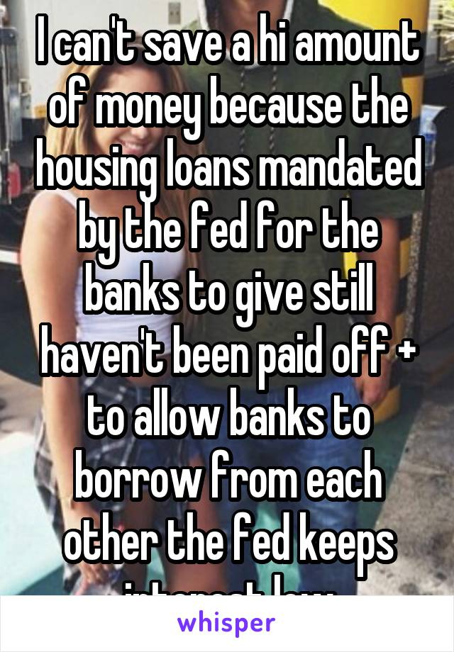 I can't save a hi amount of money because the housing loans mandated by the fed for the banks to give still haven't been paid off + to allow banks to borrow from each other the fed keeps interest low