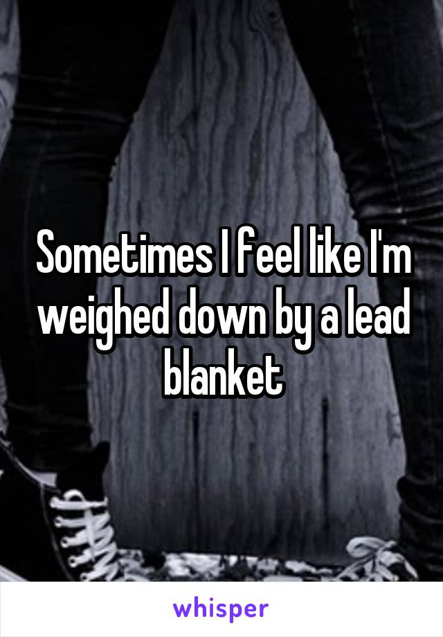 Sometimes I feel like I'm weighed down by a lead blanket