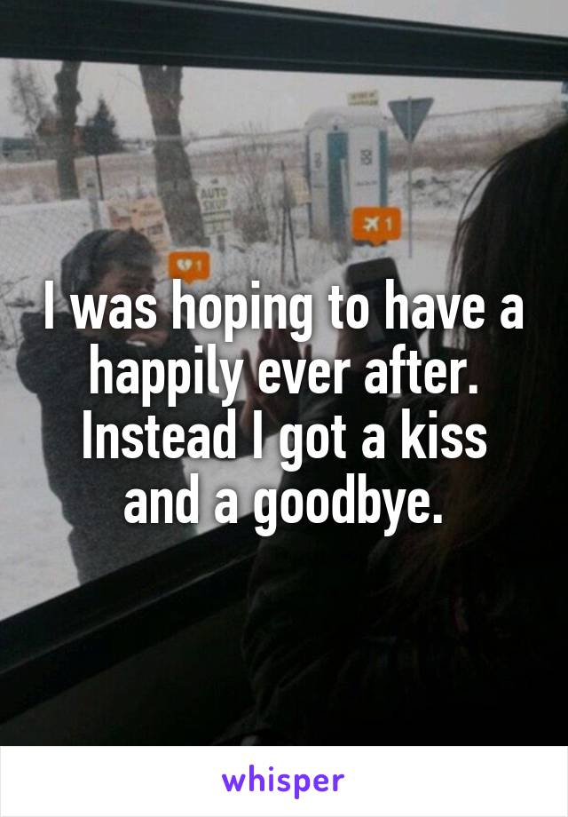 I was hoping to have a happily ever after. Instead I got a kiss and a goodbye.