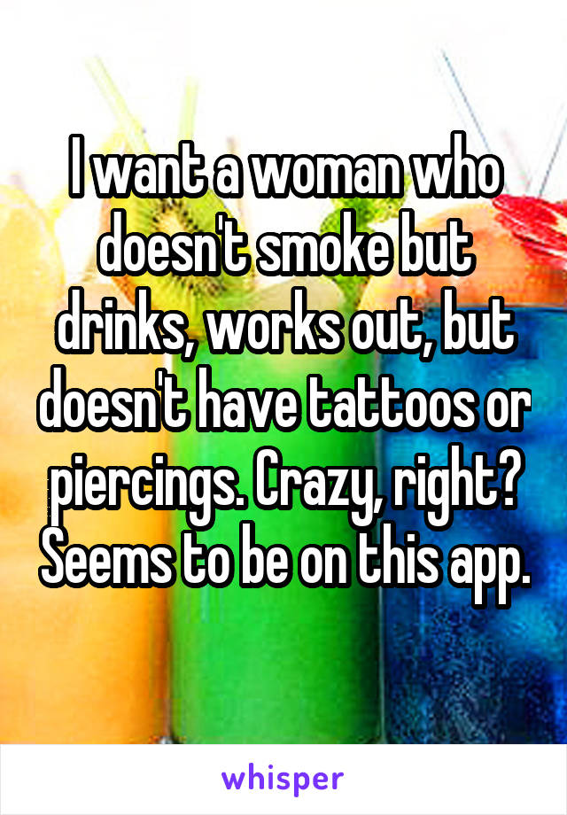 I want a woman who doesn't smoke but drinks, works out, but doesn't have tattoos or piercings. Crazy, right? Seems to be on this app.