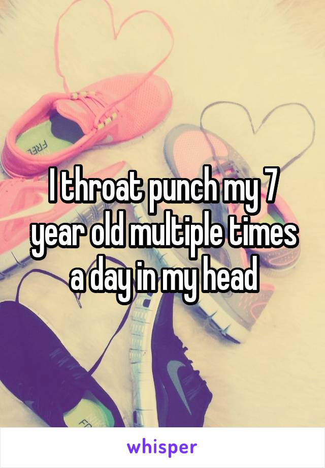 I throat punch my 7 year old multiple times a day in my head