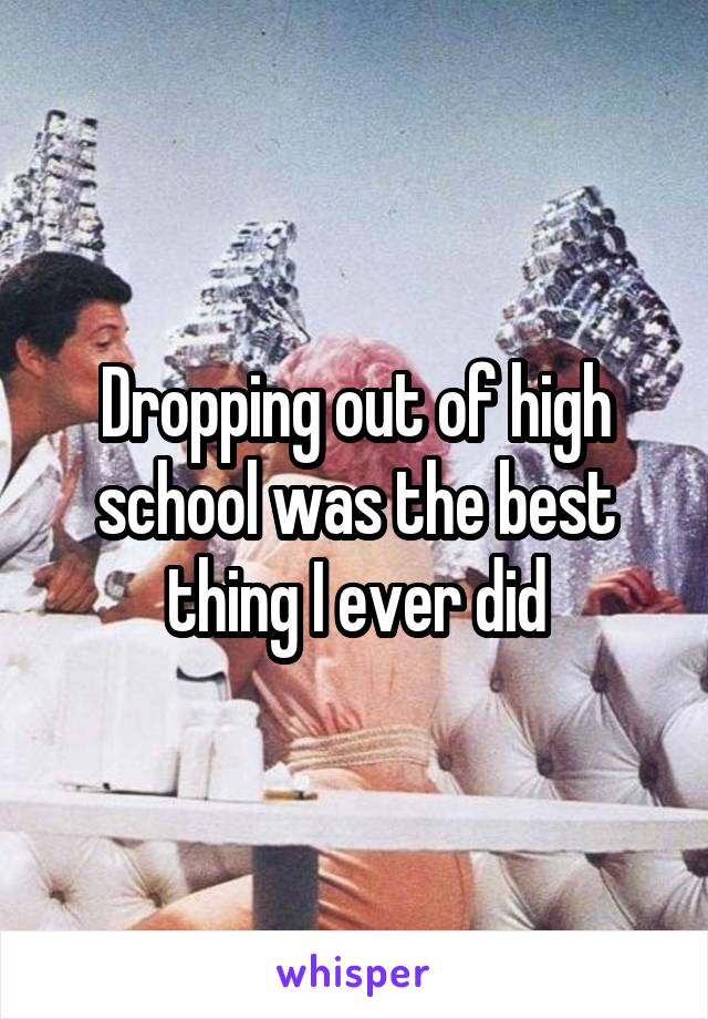 Dropping out of high school was the best thing I ever did