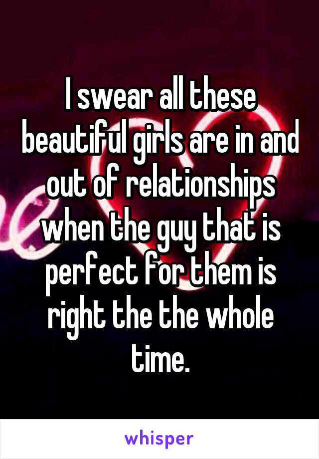 I swear all these beautiful girls are in and out of relationships when the guy that is perfect for them is right the the whole time.