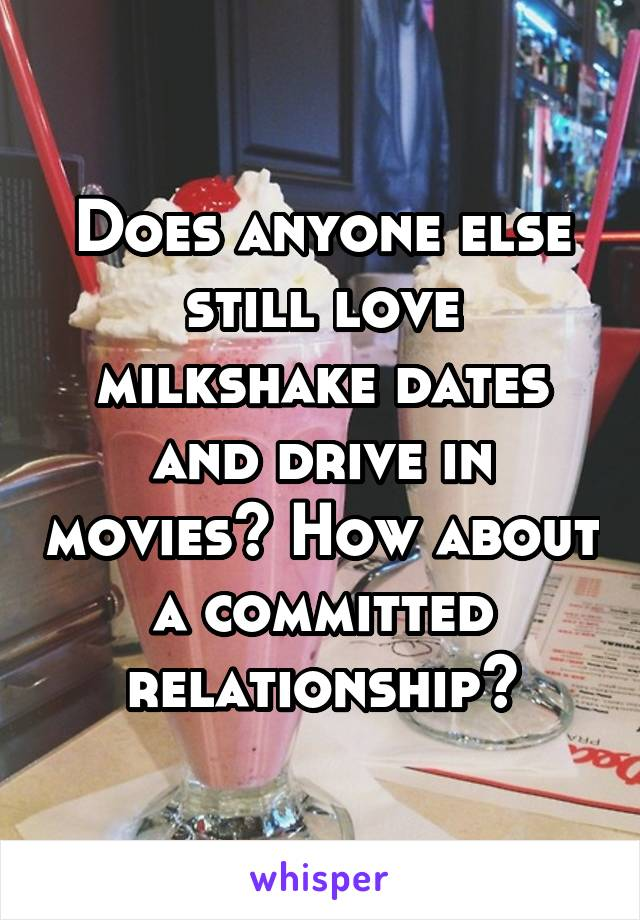 Does anyone else still love milkshake dates and drive in movies? How about a committed relationship?