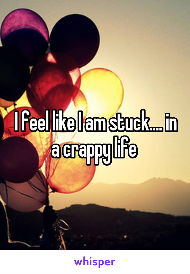 I feel like I am stuck.... in a crappy life