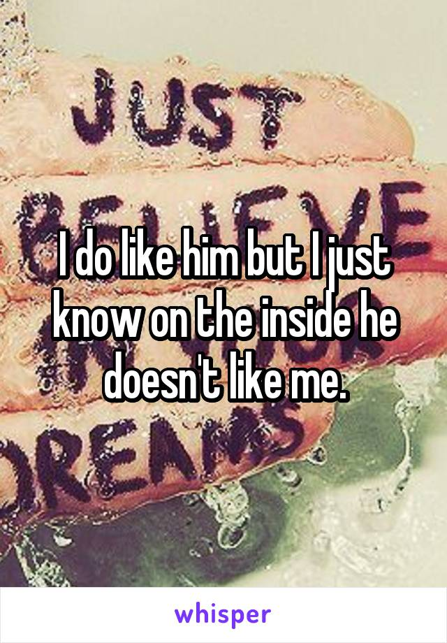 I do like him but I just know on the inside he doesn't like me.