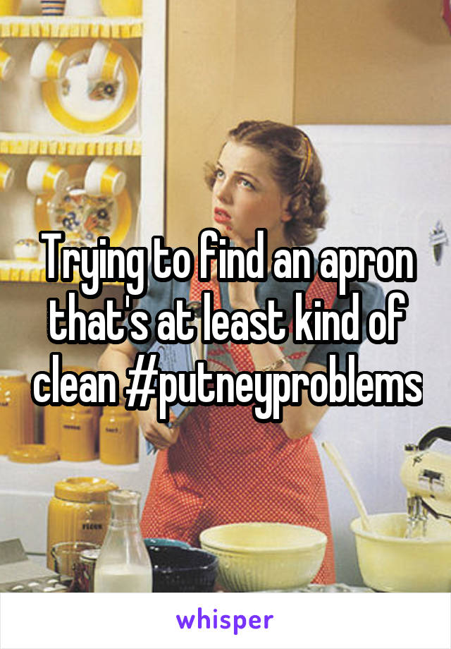 Trying to find an apron that's at least kind of clean #putneyproblems