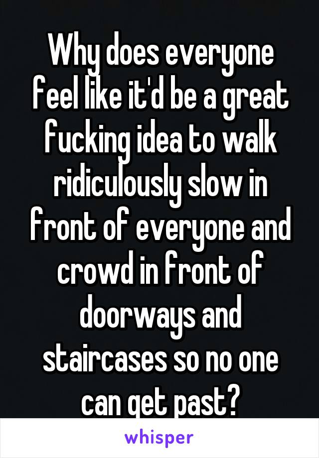 Why does everyone feel like it'd be a great fucking idea to walk ridiculously slow in front of everyone and crowd in front of doorways and staircases so no one can get past?