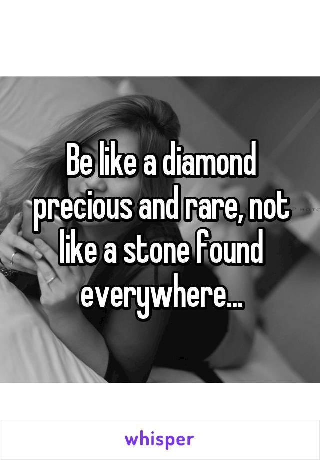 Be like a diamond precious and rare, not like a stone found everywhere...