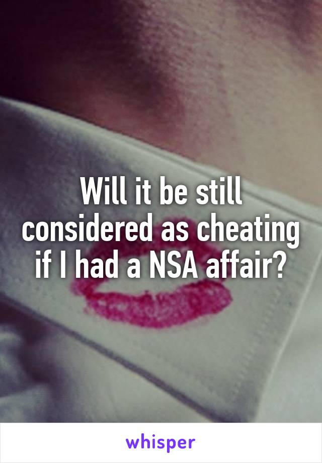 Will it be still considered as cheating if I had a NSA affair?