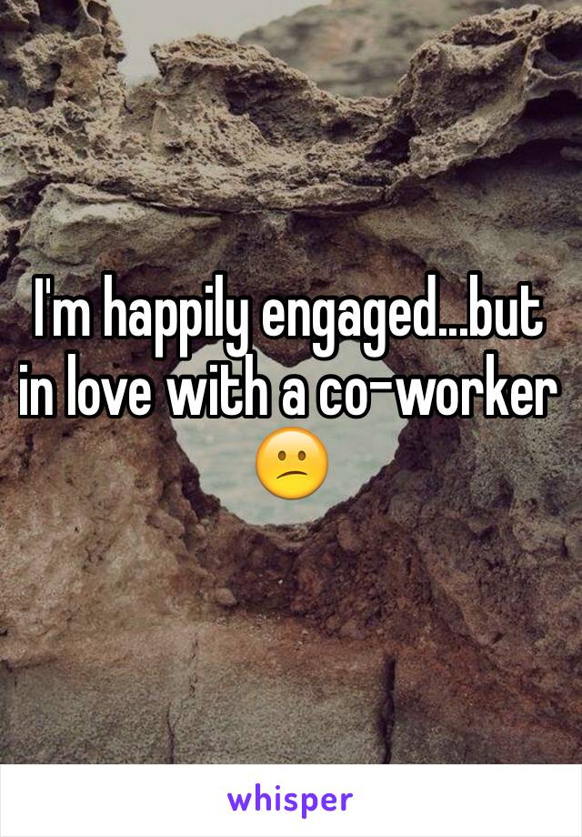 I'm happily engaged...but in love with a co-worker 😕