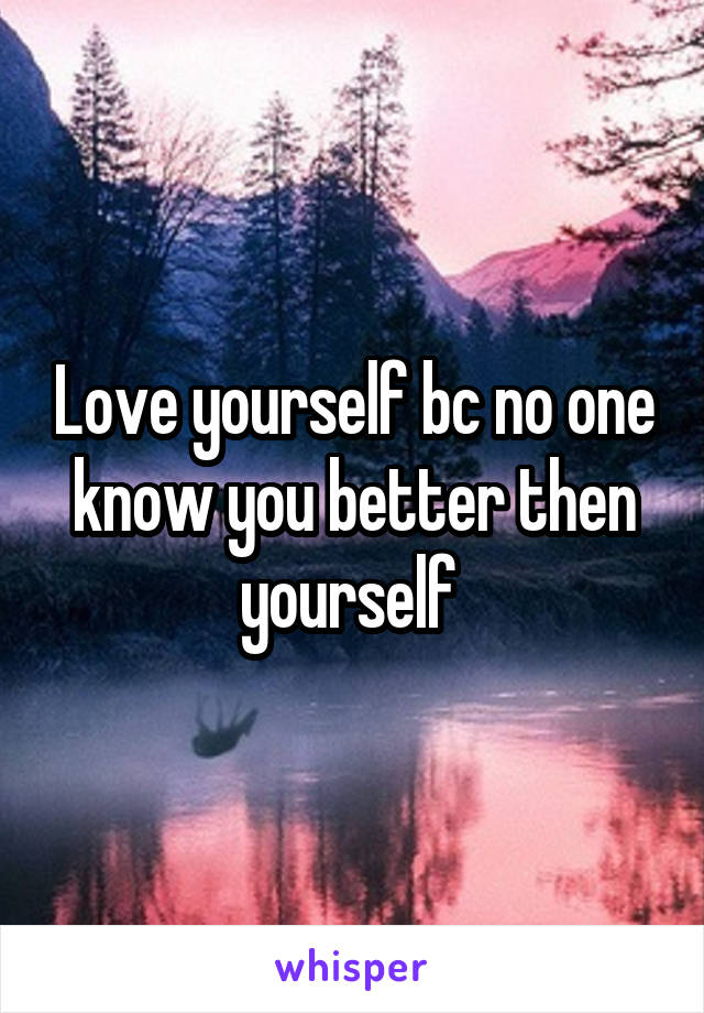 Love yourself bc no one know you better then yourself