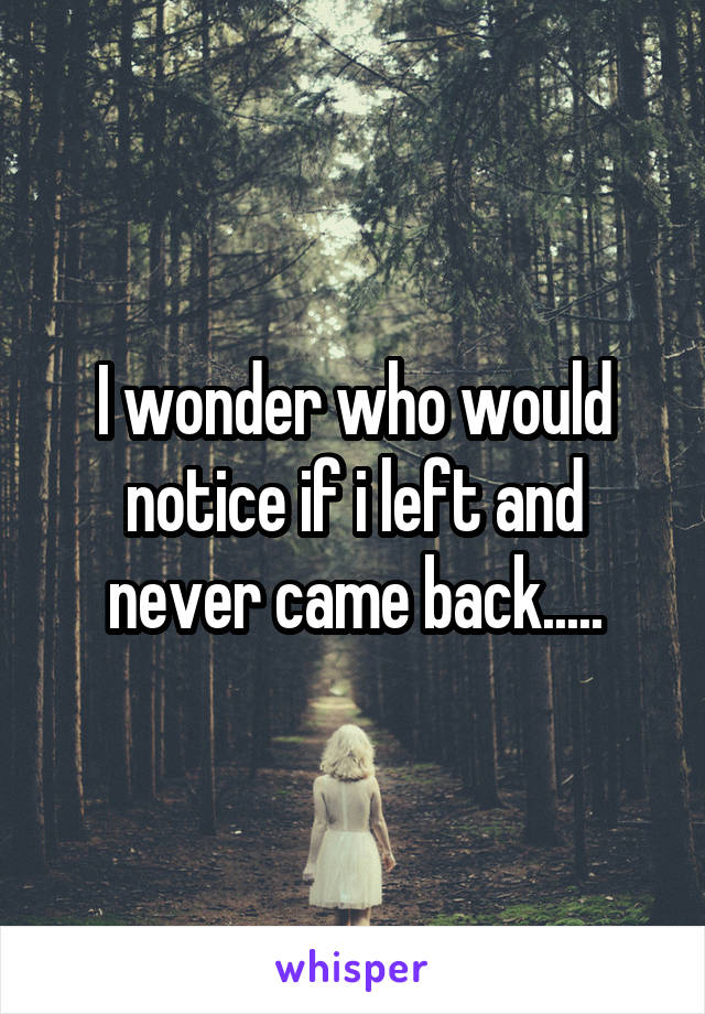 I wonder who would notice if i left and never came back.....