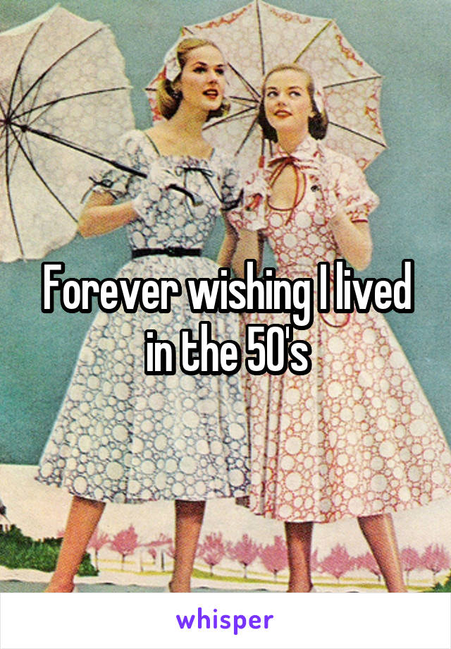 Forever wishing I lived in the 50's