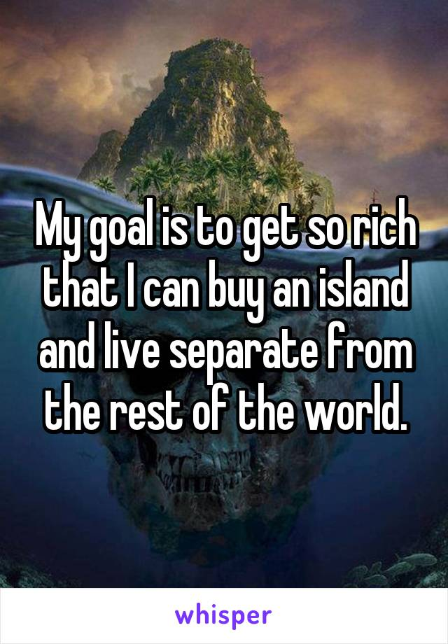 My goal is to get so rich that I can buy an island and live separate from the rest of the world.