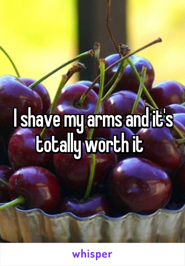 I shave my arms and it's totally worth it