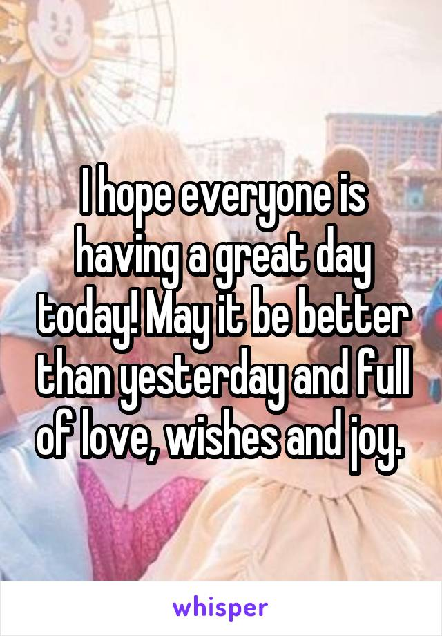 I hope everyone is having a great day today! May it be better than yesterday and full of love, wishes and joy.