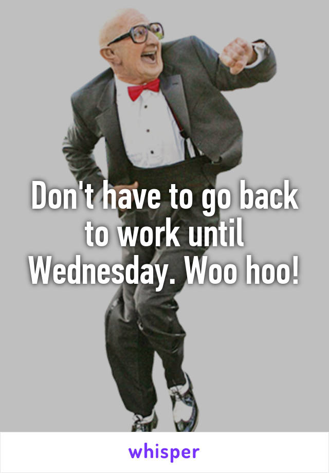 Don't have to go back to work until Wednesday. Woo hoo!