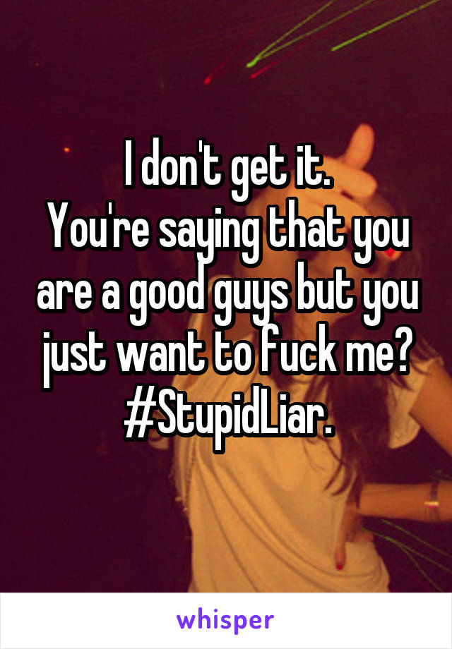 I don't get it. You're saying that you are a good guys but you just want to fuck me? #StupidLiar.